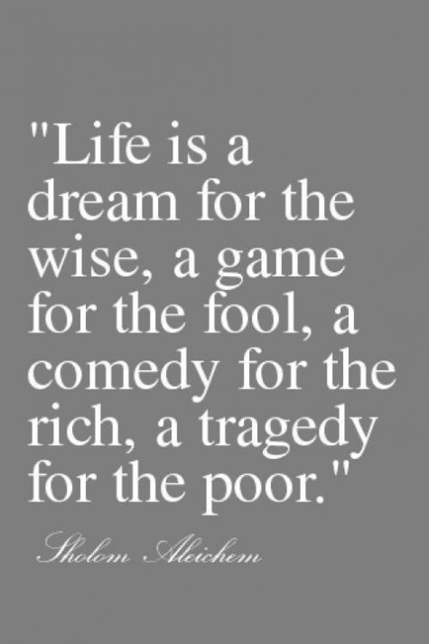 Life is a dream for the wise, a game for the fool, a comedy for the rich, a tragedy for the poor