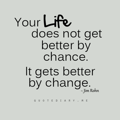 Your life does not get better by chance, it gets better by change
