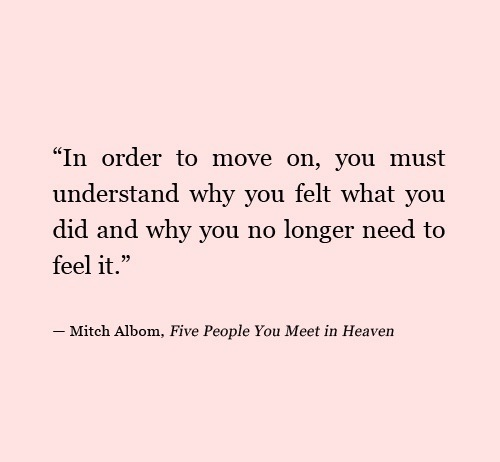 In order to move on, you must understand why you felt what you did