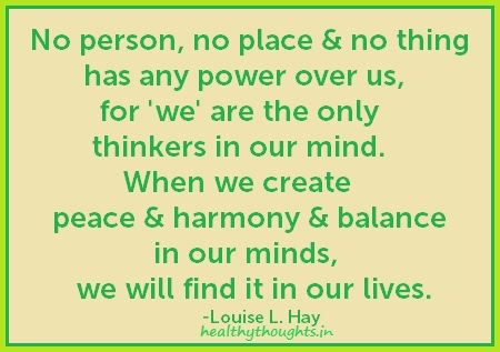 Spiritual quotes-No person, no place, and no thing has any power over us, for 'we' are the only thinkers in our mind. When we create peace and harmony and balance in our minds, we will find it in our lives.
