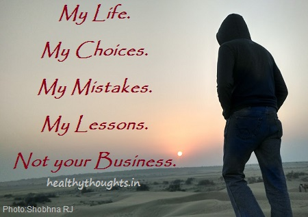 Its my life, my choice, my mistake, my lesson, non of your business