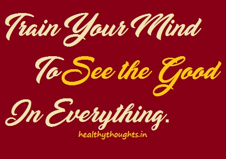 Good Quotes-Thought for the day-Train you mind to see the good in everything